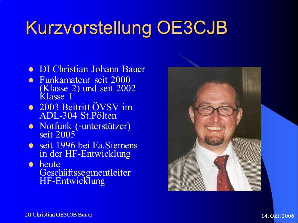 14. Okt. 2006 DI Christian OE3CJB Bauer Kurzvorstellung OE3CJB DI Christian Johann Bauer Funkamateur seit 2000 (Klasse 2) und seit 2002 Klasse 1 2003