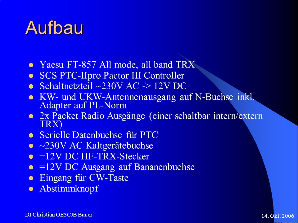 14. Okt. 2006 DI Christian OE3CJB Bauer Aufbau Yaesu FT-857 All mode, all band TRX SCS PTC-IIpro Pactor III Controller Schaltnetzteil ~230V AC -> 12V