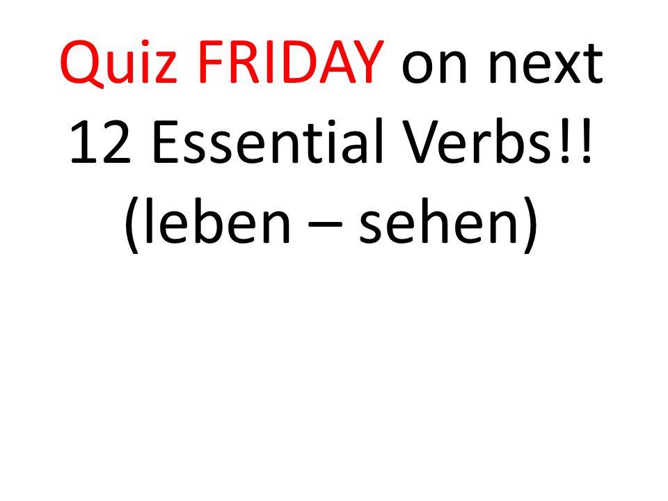 Quiz FRIDAY on next 12 Essential Verbs!! (leben – sehen)