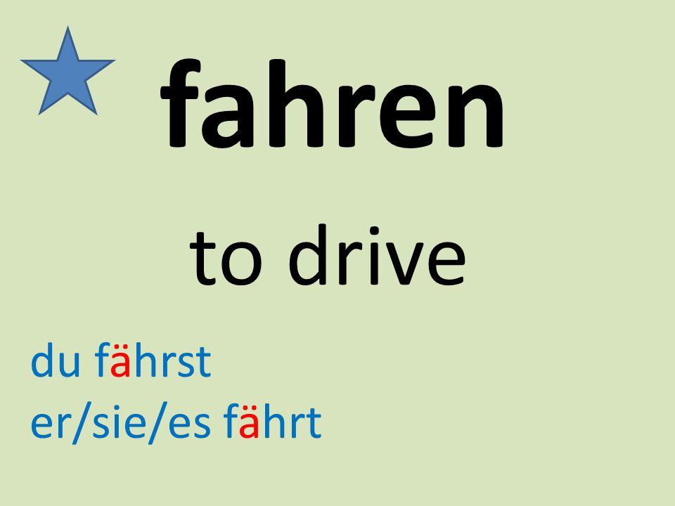 fahren to drive du fährst er/sie/es fährt