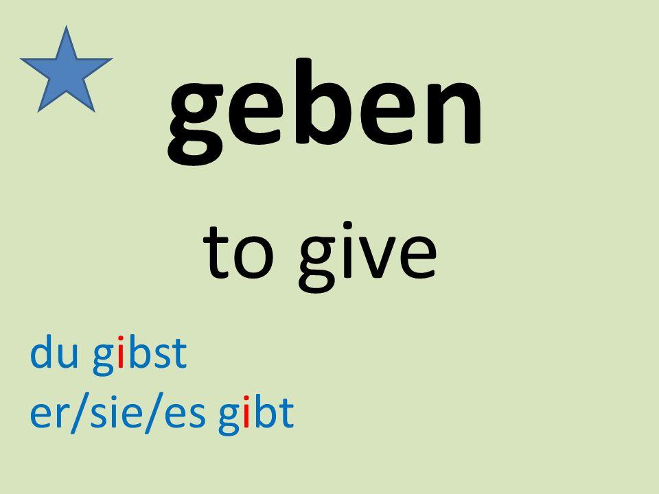 geben to give du gibst er/sie/es gibt