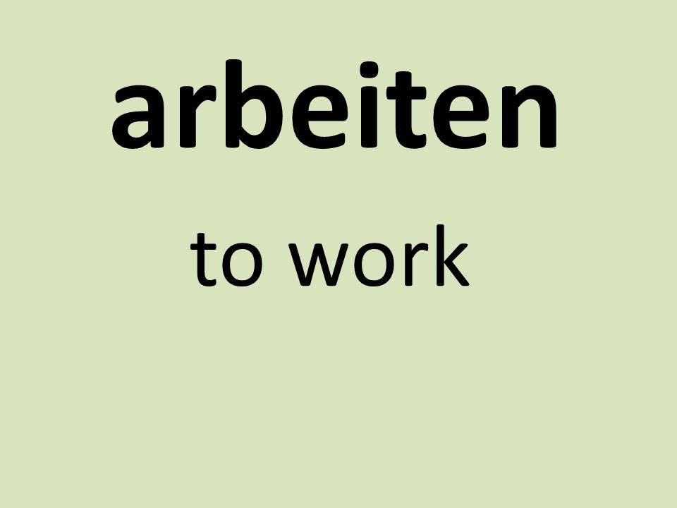 arbeiten to work