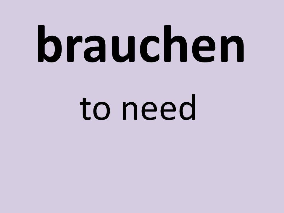 brauchen to need