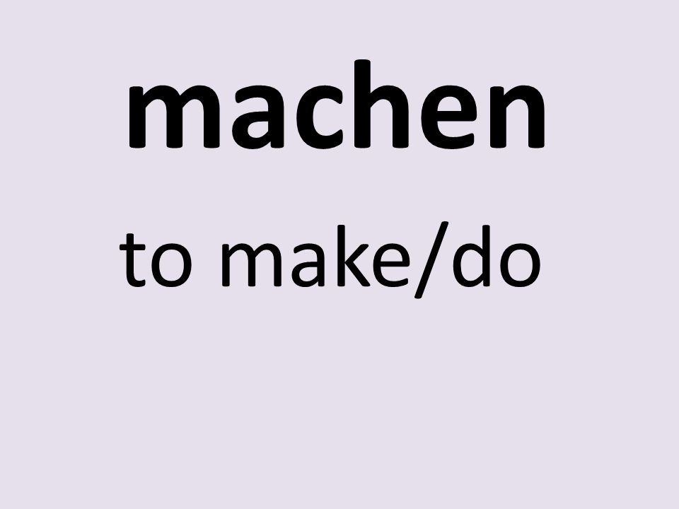 machen to make/do