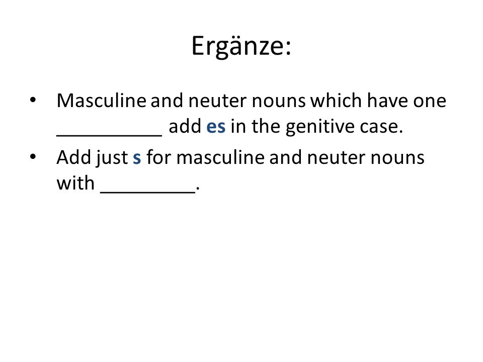 Ergänze: Masculine and neuter nouns which have one __________ add es in the genitive case.