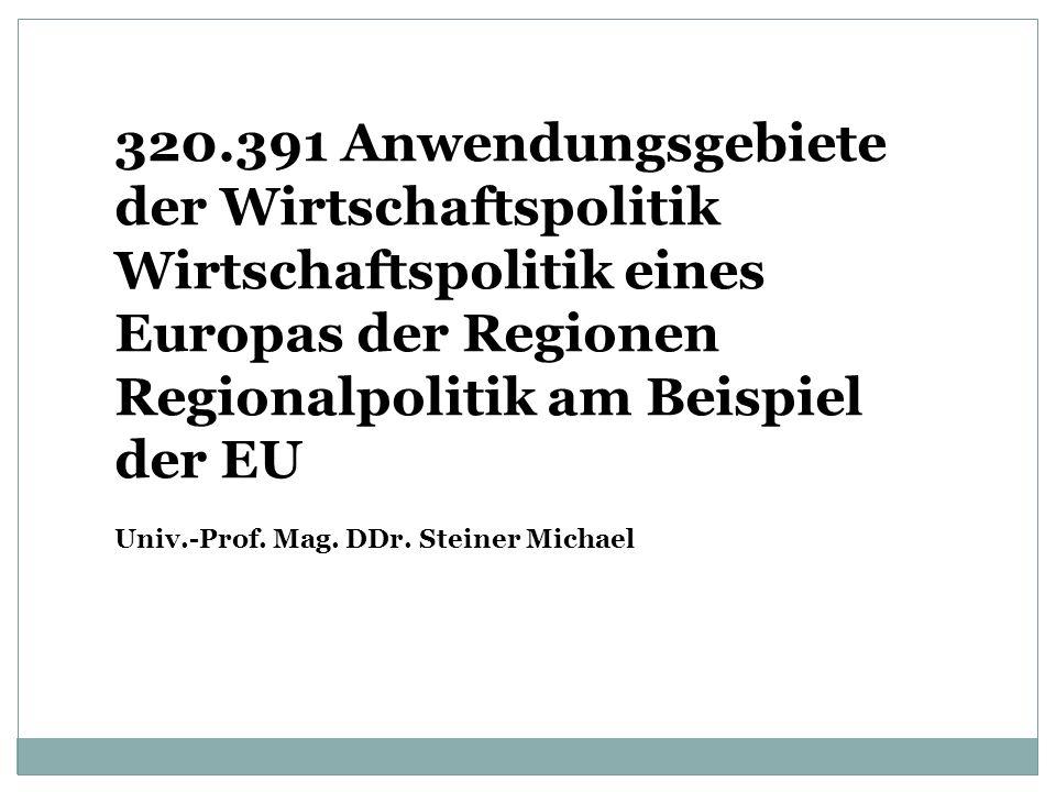 320.391 Anwendungsgebiete der Wirtschaftspolitik Wirtschaftspolitik eines Europas der Regionen Regionalpolitik am Beispiel der EU Univ.-Prof.