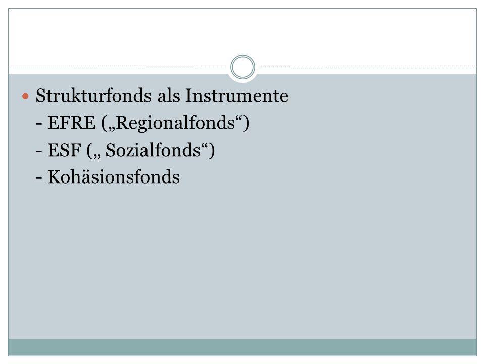 Strukturfonds als Instrumente - EFRE (Regionalfonds) - ESF ( Sozialfonds) - Kohäsionsfonds