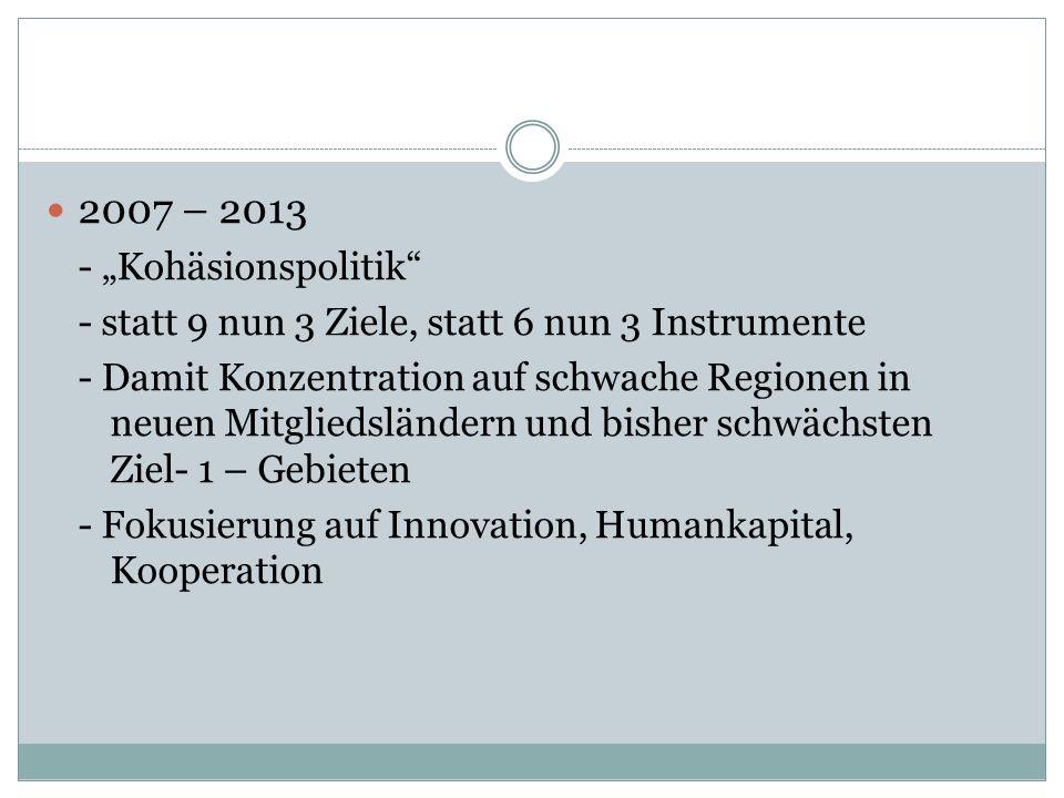2007 – 2013 - Kohäsionspolitik - statt 9 nun 3 Ziele, statt 6 nun 3 Instrumente - Damit Konzentration auf schwache Regionen in neuen Mitgliedsländern und bisher schwächsten Ziel- 1 – Gebieten - Fokusierung auf Innovation, Humankapital, Kooperation