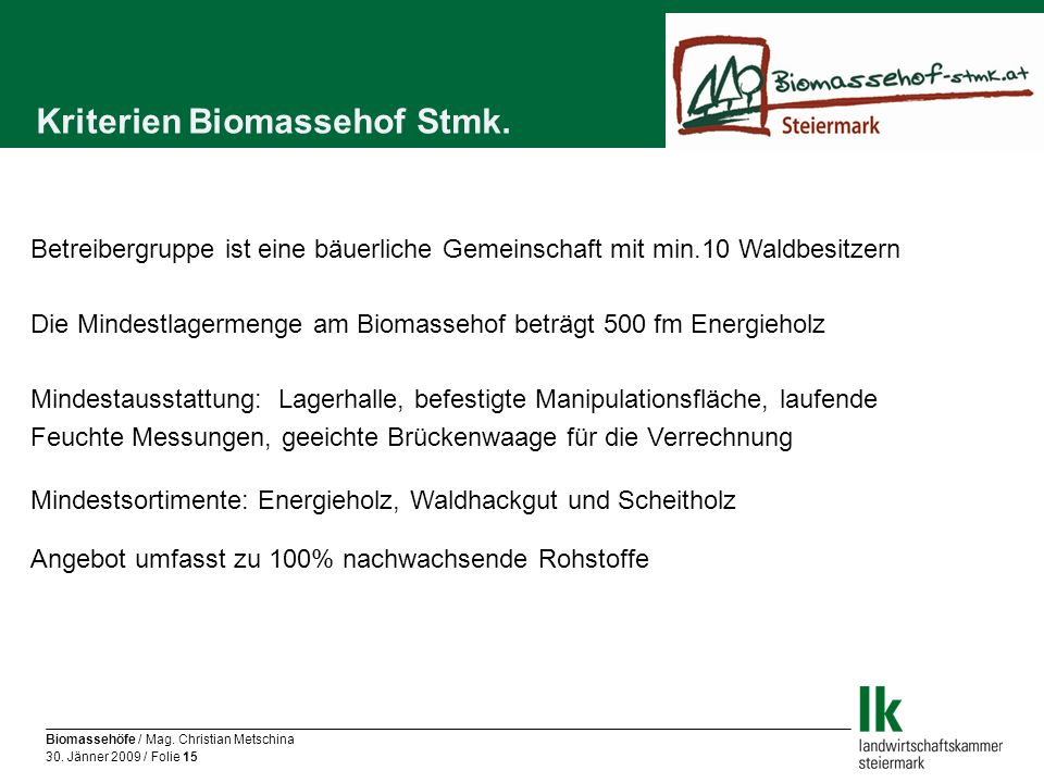 Biomassehöfe / Mag. Christian Metschina 30. Jänner 2009 / Folie 15 Kriterien Biomassehof Stmk. Betreibergruppe ist eine bäuerliche Gemeinschaft mit mi