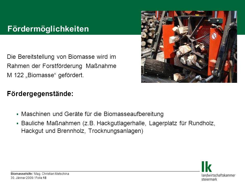 Biomassehöfe / Mag. Christian Metschina 30. Jänner 2009 / Folie 18 Fördermöglichkeiten Die Bereitstellung von Biomasse wird im Rahmen der Forstförderu