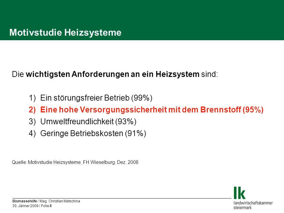 Biomassehöfe / Mag. Christian Metschina 30. Jänner 2009 / Folie 8 Motivstudie Heizsysteme Die wichtigsten Anforderungen an ein Heizsystem sind: 1) Ein