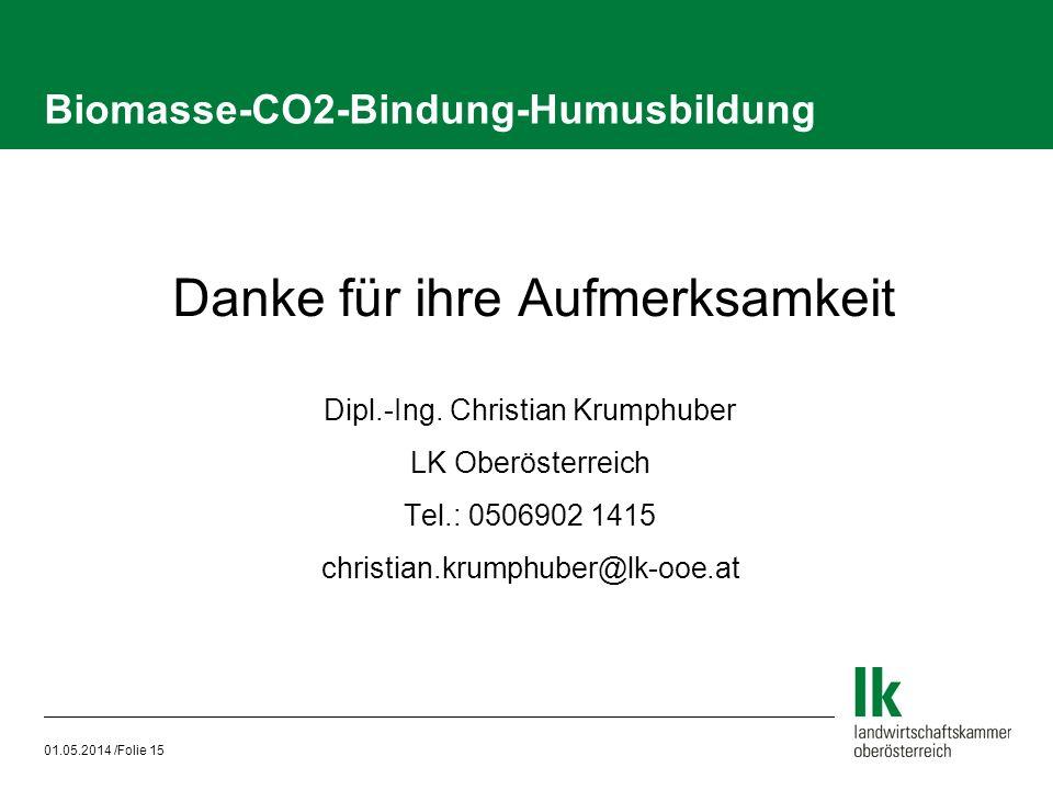 01.05.2014 /Folie 15 Biomasse-CO2-Bindung-Humusbildung Danke für ihre Aufmerksamkeit Dipl.-Ing. Christian Krumphuber LK Oberösterreich Tel.: 0506902 1