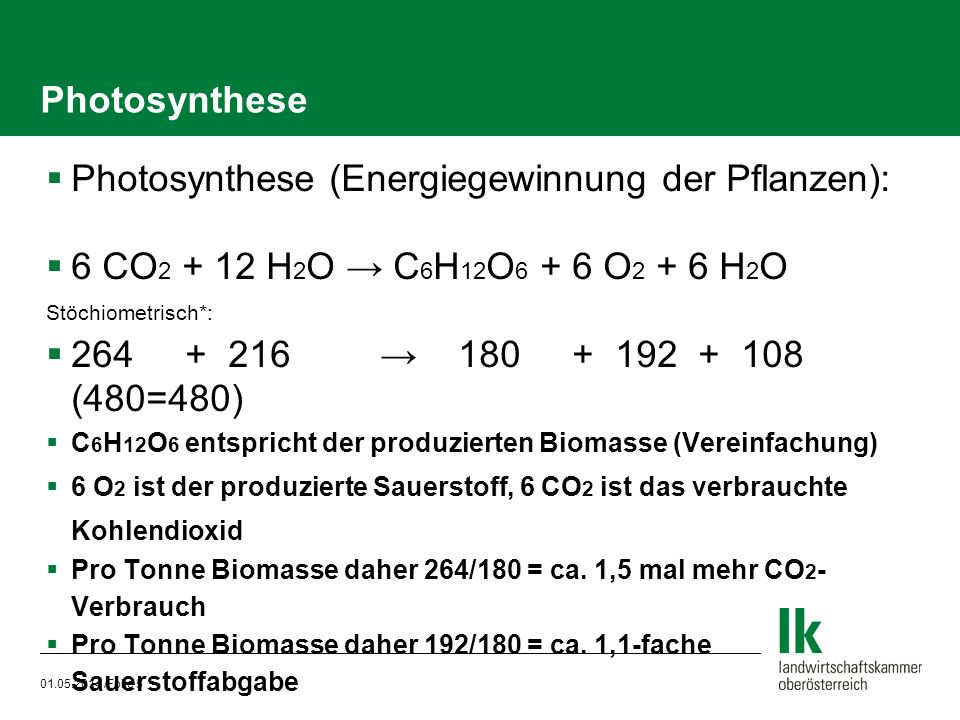 01.05.2014 /Folie 5 Photosynthese Photosynthese (Energiegewinnung der Pflanzen): 6 CO 2 + 12 H 2 O C 6 H 12 O 6 + 6 O 2 + 6 H 2 O Stöchiometrisch*: 26