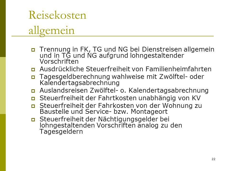 22 Reisekosten allgemein Trennung in FK, TG und NG bei Dienstreisen allgemein und in TG und NG aufgrund lohngestaltender Vorschriften Ausdrückliche Steuerfreiheit von Familienheimfahrten Tagesgeldberechnung wahlweise mit Zwölftel- oder Kalendertagsabrechnung Auslandsreisen Zwölftel- o.