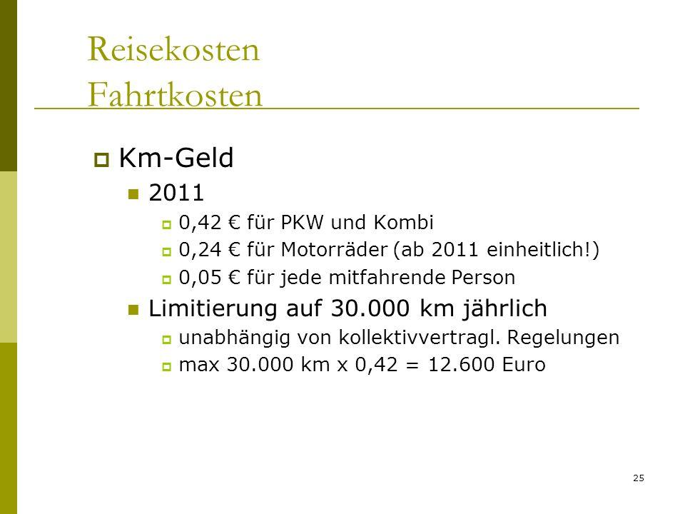 25 Reisekosten Fahrtkosten Km-Geld 2011 0,42 für PKW und Kombi 0,24 für Motorräder (ab 2011 einheitlich!) 0,05 für jede mitfahrende Person Limitierung auf 30.000 km jährlich unabhängig von kollektivvertragl.