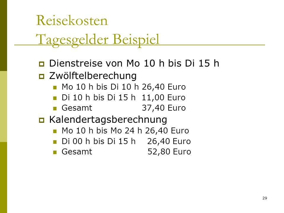 29 Reisekosten Tagesgelder Beispiel Dienstreise von Mo 10 h bis Di 15 h Zwölftelberechung Mo 10 h bis Di 10 h 26,40 Euro Di 10 h bis Di 15 h 11,00 Euro Gesamt 37,40 Euro Kalendertagsberechnung Mo 10 h bis Mo 24 h 26,40 Euro Di 00 h bis Di 15 h 26,40 Euro Gesamt 52,80 Euro