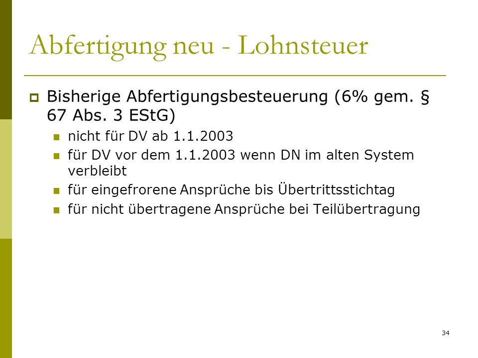 34 Abfertigung neu - Lohnsteuer Bisherige Abfertigungsbesteuerung (6% gem. § 67 Abs. 3 EStG) nicht für DV ab 1.1.2003 für DV vor dem 1.1.2003 wenn DN