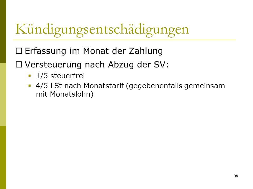 38 Kündigungsentschädigungen Erfassung im Monat der Zahlung Versteuerung nach Abzug der SV: 1/5 steuerfrei 4/5 LSt nach Monatstarif (gegebenenfalls ge