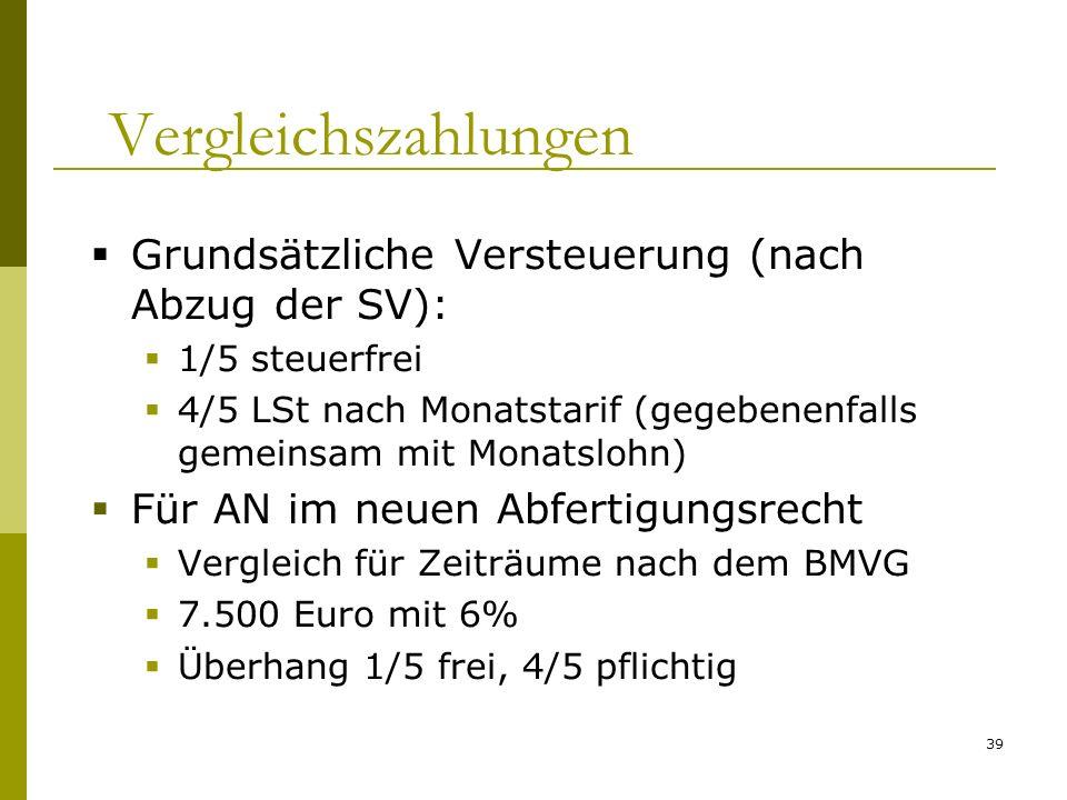 39 Vergleichszahlungen Grundsätzliche Versteuerung (nach Abzug der SV): 1/5 steuerfrei 4/5 LSt nach Monatstarif (gegebenenfalls gemeinsam mit Monatslohn) Für AN im neuen Abfertigungsrecht Vergleich für Zeiträume nach dem BMVG 7.500 Euro mit 6% Überhang 1/5 frei, 4/5 pflichtig
