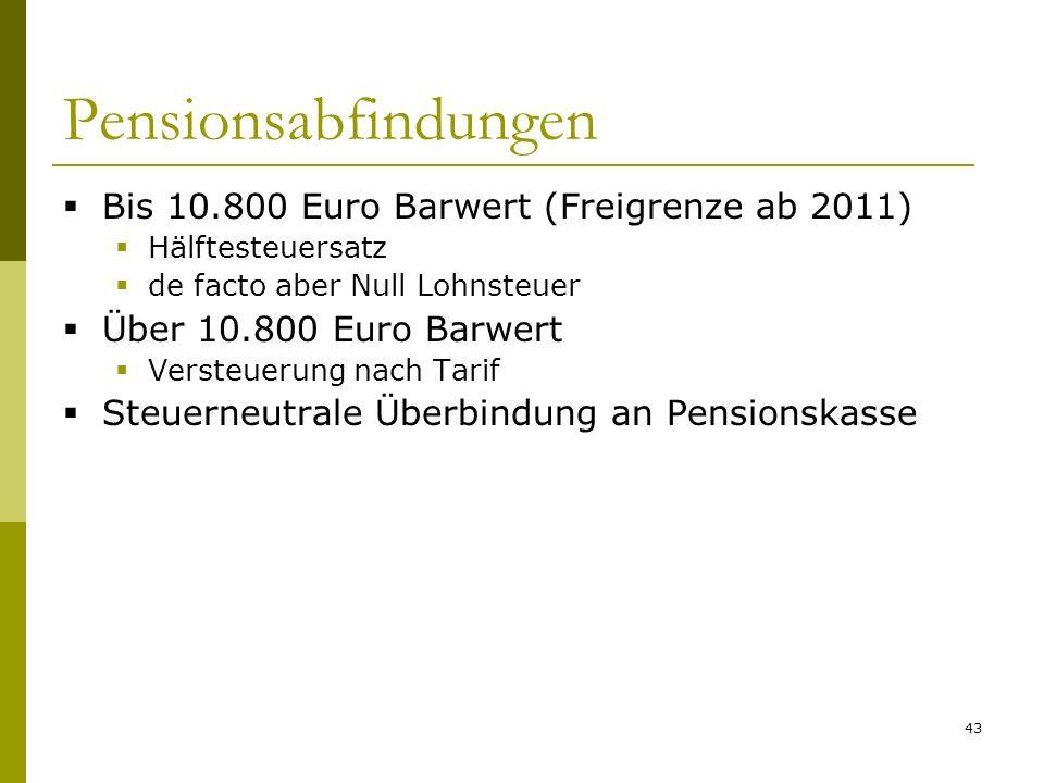 43 Pensionsabfindungen Bis 10.800 Euro Barwert (Freigrenze ab 2011) Hälftesteuersatz de facto aber Null Lohnsteuer Über 10.800 Euro Barwert Versteuerung nach Tarif Steuerneutrale Überbindung an Pensionskasse