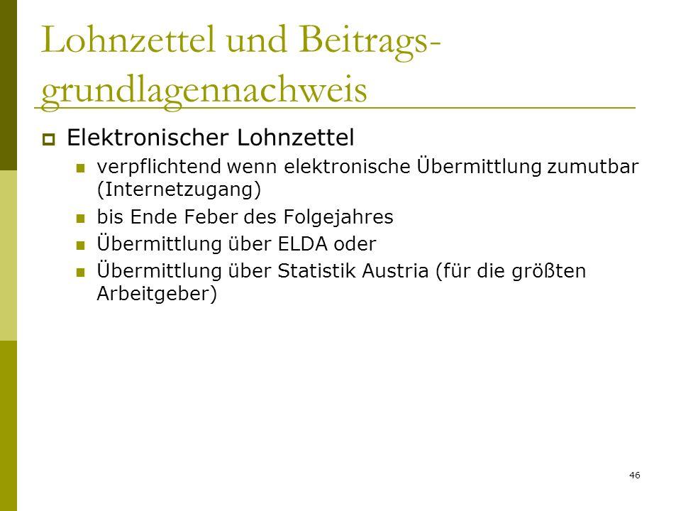 46 Lohnzettel und Beitrags- grundlagennachweis Elektronischer Lohnzettel verpflichtend wenn elektronische Übermittlung zumutbar (Internetzugang) bis Ende Feber des Folgejahres Übermittlung über ELDA oder Übermittlung über Statistik Austria (für die größten Arbeitgeber)