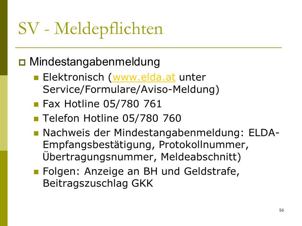 56 SV - Meldepflichten Mindestangabenmeldung Elektronisch (www.elda.at unter Service/Formulare/Aviso-Meldung)www.elda.at Fax Hotline 05/780 761 Telefon Hotline 05/780 760 Nachweis der Mindestangabenmeldung: ELDA- Empfangsbest ä tigung, Protokollnummer, Ü bertragungsnummer, Meldeabschnitt) Folgen: Anzeige an BH und Geldstrafe, Beitragszuschlag GKK