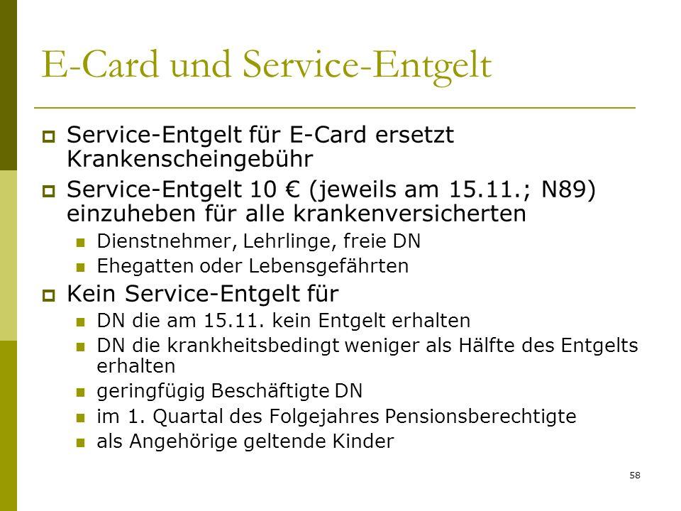 58 E-Card und Service-Entgelt Service-Entgelt für E-Card ersetzt Krankenscheingebühr Service-Entgelt 10 (jeweils am 15.11.; N89) einzuheben für alle krankenversicherten Dienstnehmer, Lehrlinge, freie DN Ehegatten oder Lebensgefährten Kein Service-Entgelt für DN die am 15.11.