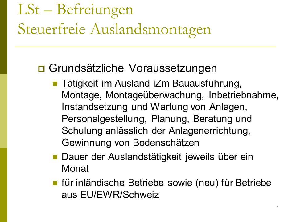 7 LSt – Befreiungen Steuerfreie Auslandsmontagen Grundsätzliche Voraussetzungen Tätigkeit im Ausland iZm Bauausführung, Montage, Montageüberwachung, Inbetriebnahme, Instandsetzung und Wartung von Anlagen, Personalgestellung, Planung, Beratung und Schulung anlässlich der Anlagenerrichtung, Gewinnung von Bodenschätzen Dauer der Auslandstätigkeit jeweils über ein Monat für inländische Betriebe sowie (neu) für Betriebe aus EU/EWR/Schweiz