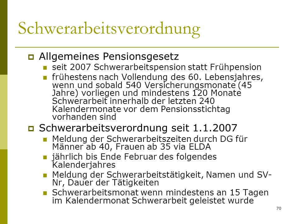 70 Schwerarbeitsverordnung Allgemeines Pensionsgesetz seit 2007 Schwerarbeitspension statt Frühpension frühestens nach Vollendung des 60. Lebensjahres
