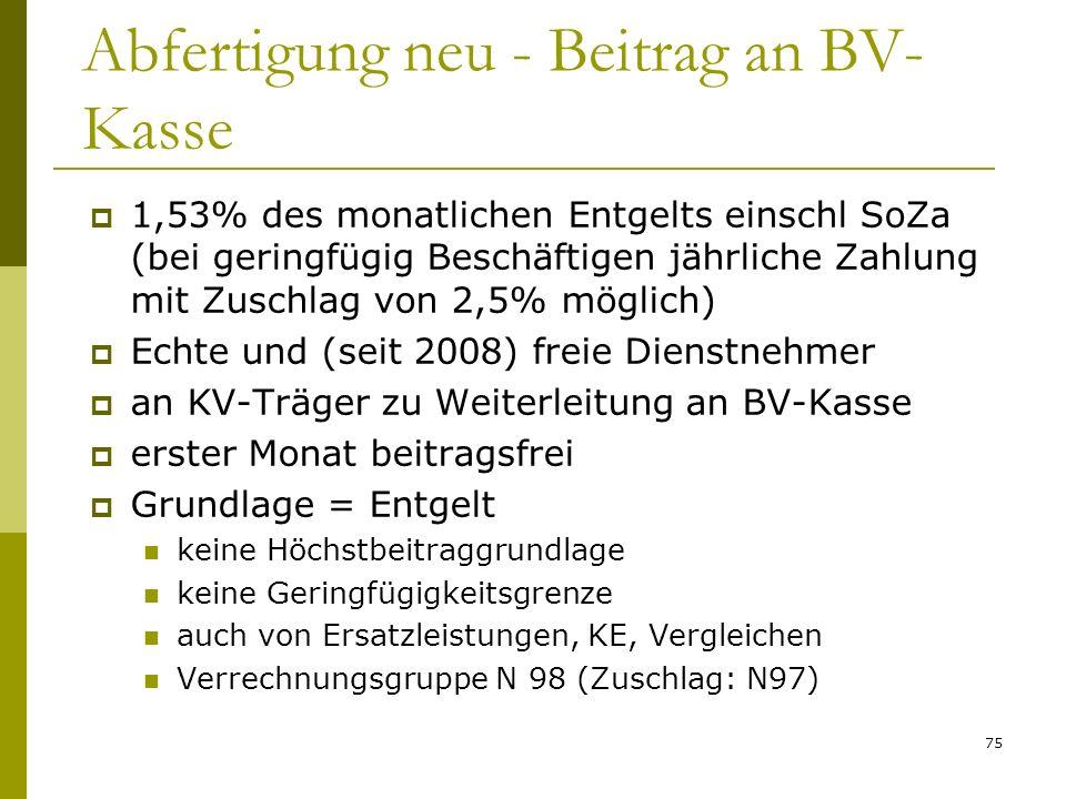 75 Abfertigung neu - Beitrag an BV- Kasse 1,53% des monatlichen Entgelts einschl SoZa (bei geringfügig Beschäftigen jährliche Zahlung mit Zuschlag von