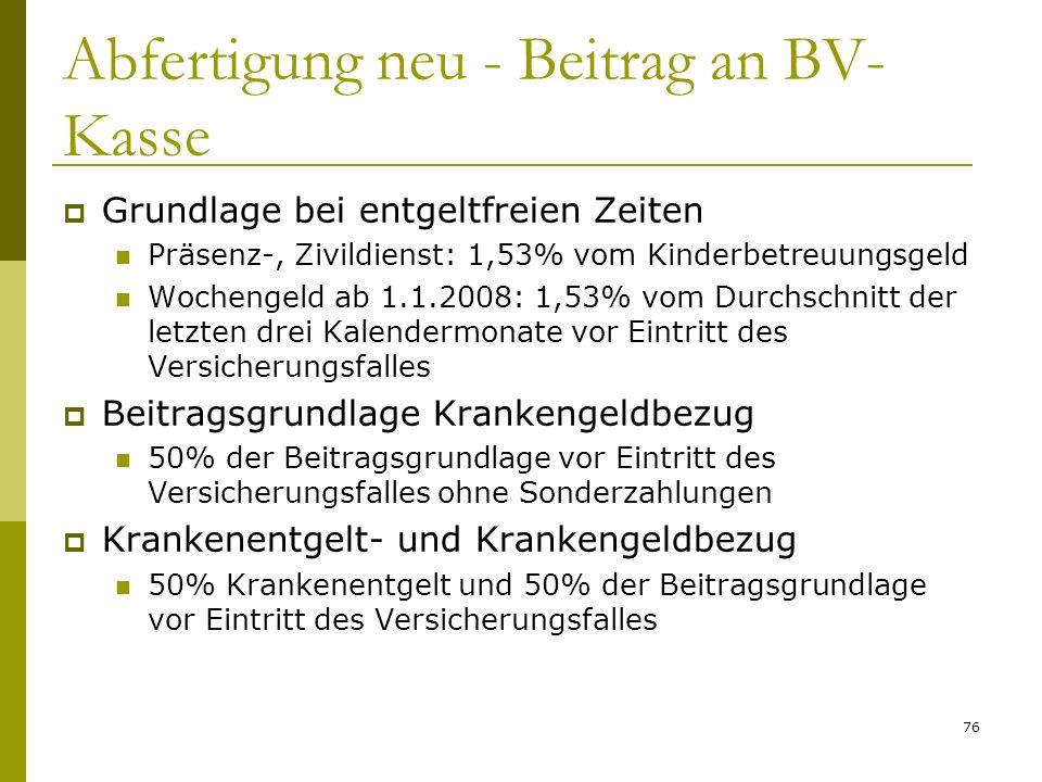 76 Abfertigung neu - Beitrag an BV- Kasse Grundlage bei entgeltfreien Zeiten Präsenz-, Zivildienst: 1,53% vom Kinderbetreuungsgeld Wochengeld ab 1.1.2