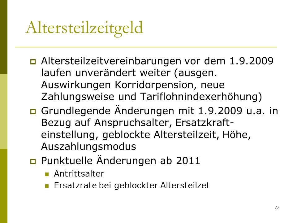77 Altersteilzeitgeld Altersteilzeitvereinbarungen vor dem 1.9.2009 laufen unverändert weiter (ausgen. Auswirkungen Korridorpension, neue Zahlungsweis