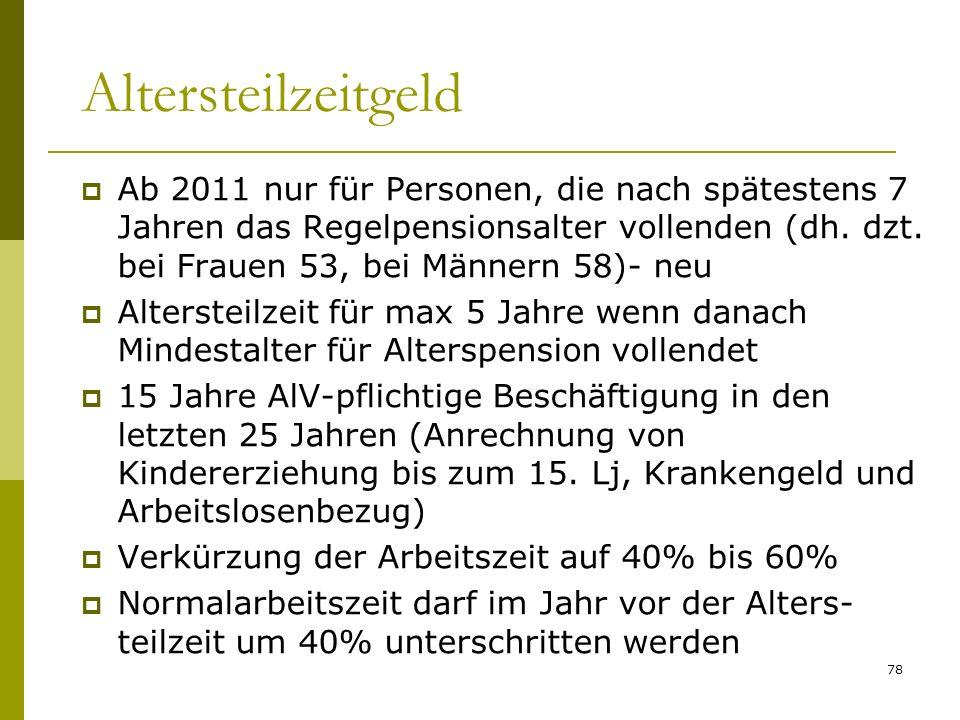 78 Altersteilzeitgeld Ab 2011 nur für Personen, die nach spätestens 7 Jahren das Regelpensionsalter vollenden (dh. dzt. bei Frauen 53, bei Männern 58)