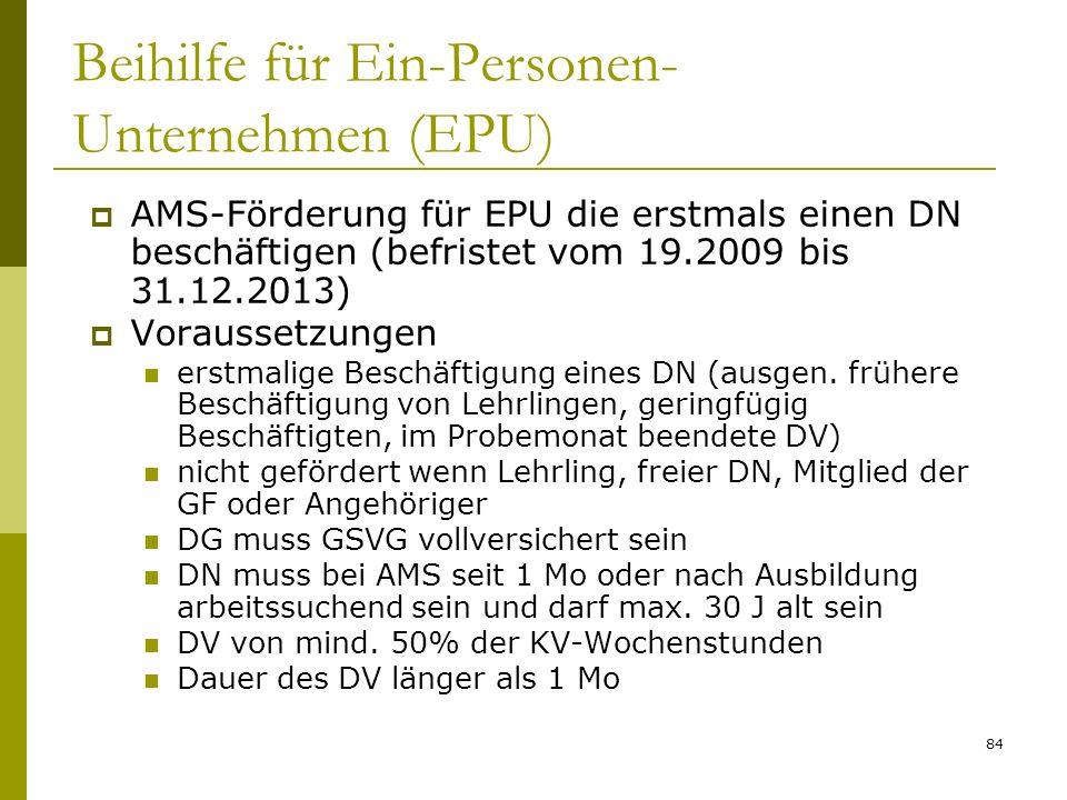 84 Beihilfe für Ein-Personen- Unternehmen (EPU) AMS-Förderung für EPU die erstmals einen DN beschäftigen (befristet vom 19.2009 bis 31.12.2013) Voraussetzungen erstmalige Beschäftigung eines DN (ausgen.