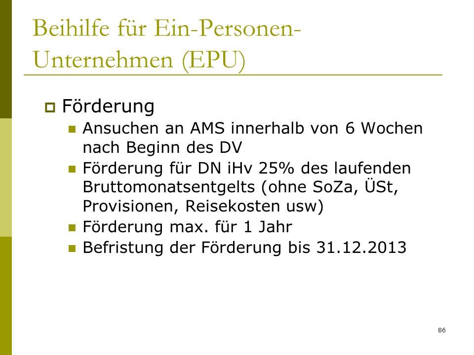 86 Beihilfe für Ein-Personen- Unternehmen (EPU) Förderung Ansuchen an AMS innerhalb von 6 Wochen nach Beginn des DV Förderung für DN iHv 25% des laufe