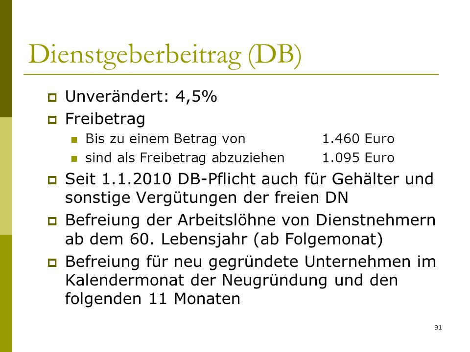 91 Dienstgeberbeitrag (DB) Unverändert: 4,5% Freibetrag Bis zu einem Betrag von1.460 Euro sind als Freibetrag abzuziehen1.095 Euro Seit 1.1.2010 DB-Pflicht auch für Gehälter und sonstige Vergütungen der freien DN Befreiung der Arbeitslöhne von Dienstnehmern ab dem 60.