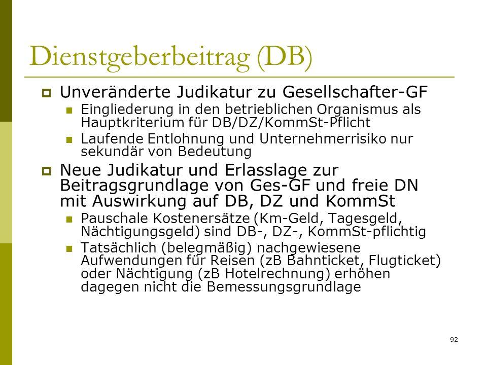 92 Dienstgeberbeitrag (DB) Unveränderte Judikatur zu Gesellschafter-GF Eingliederung in den betrieblichen Organismus als Hauptkriterium für DB/DZ/KommSt-Pflicht Laufende Entlohnung und Unternehmerrisiko nur sekundär von Bedeutung Neue Judikatur und Erlasslage zur Beitragsgrundlage von Ges-GF und freie DN mit Auswirkung auf DB, DZ und KommSt Pauschale Kostenersätze (Km-Geld, Tagesgeld, Nächtigungsgeld) sind DB-, DZ-, KommSt-pflichtig Tatsächlich (belegmäßig) nachgewiesene Aufwendungen für Reisen (zB Bahnticket, Flugticket) oder Nächtigung (zB Hotelrechnung) erhöhen dagegen nicht die Bemessungsgrundlage