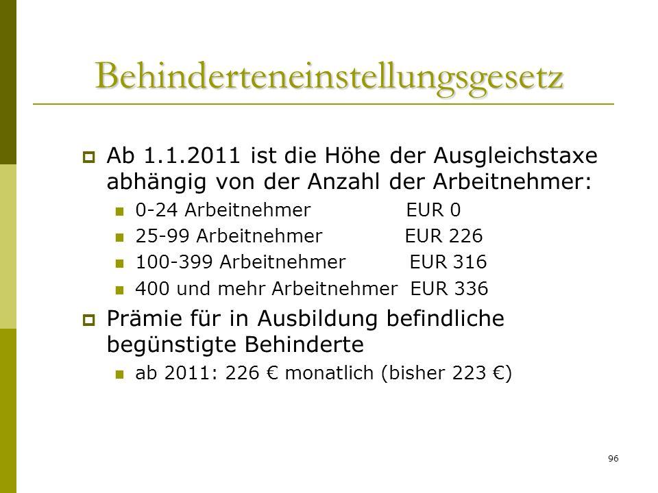 96 Behinderteneinstellungsgesetz Ab 1.1.2011 ist die Höhe der Ausgleichstaxe abhängig von der Anzahl der Arbeitnehmer: 0-24 Arbeitnehmer EUR 0 25-99 Arbeitnehmer EUR 226 100-399 Arbeitnehmer EUR 316 400 und mehr Arbeitnehmer EUR 336 Prämie für in Ausbildung befindliche begünstigte Behinderte ab 2011: 226 monatlich (bisher 223 )
