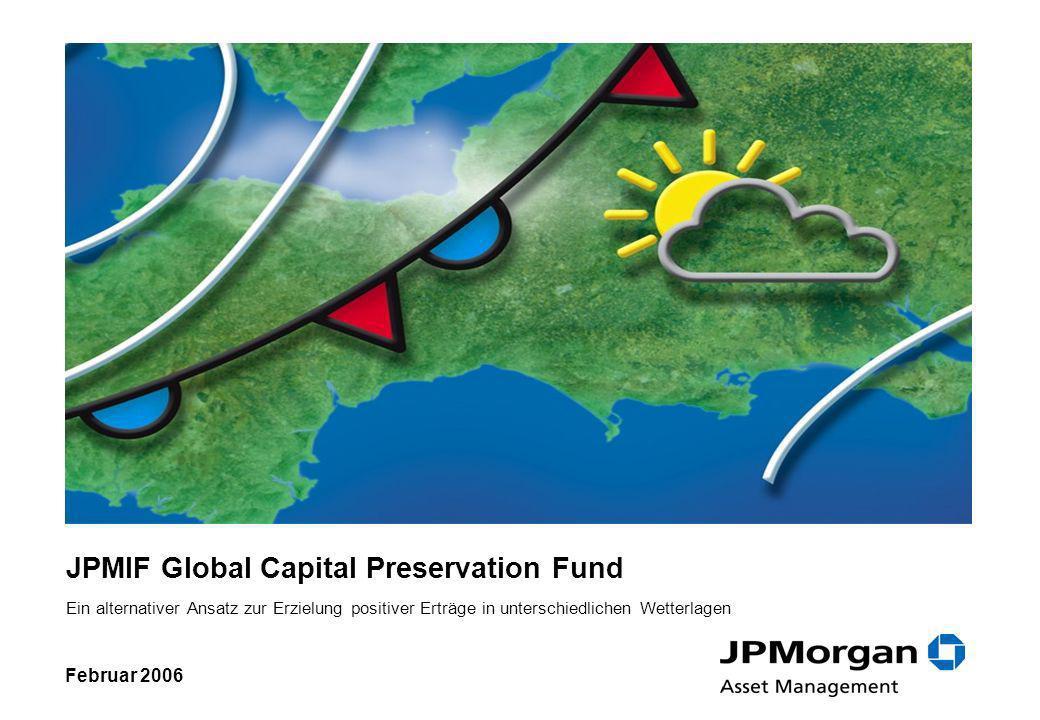 JPMIF Global Capital Preservation Fund Ein alternativer Ansatz zur Erzielung positiver Erträge in unterschiedlichen Wetterlagen Februar 2006