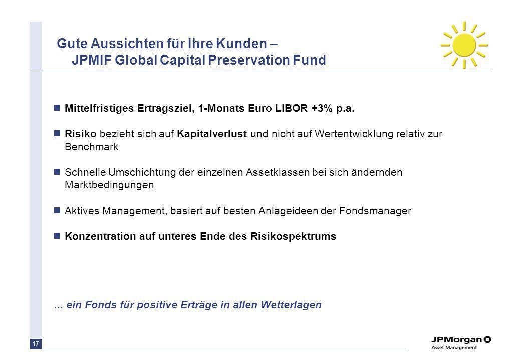17 Gute Aussichten für Ihre Kunden – JPMIF Global Capital Preservation Fund Mittelfristiges Ertragsziel, 1-Monats Euro LIBOR +3% p.a. Risiko bezieht s