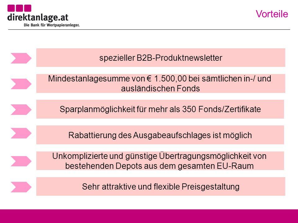 spezieller B2B-Produktnewsletter Sehr attraktive und flexible Preisgestaltung Sparplanmöglichkeit für mehr als 350 Fonds/Zertifikate Mindestanlagesumme von 1.500,00 bei sämtlichen in-/ und ausländischen Fonds Unkomplizierte und günstige Übertragungsmöglichkeit von bestehenden Depots aus dem gesamten EU-Raum Rabattierung des Ausgabeaufschlages ist möglich Vorteile