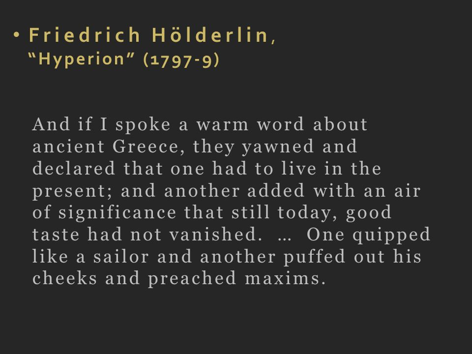 Friedrich Hölderlin, Hyperion (1797-9) And if I spoke a warm word about ancient Greece, they yawned and declared that one had to live in the present;