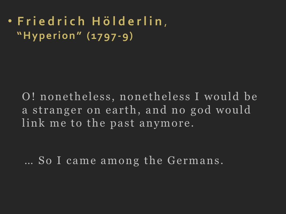 Friedrich Hölderlin, Hyperion (1797-9) O! nonetheless, nonetheless I would be a stranger on earth, and no god would link me to the past anymore. … So