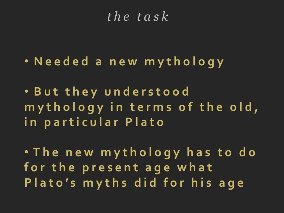 the task Needed a new mythology But they understood mythology in terms of the old, in particular Plato The new mythology has to do for the present age