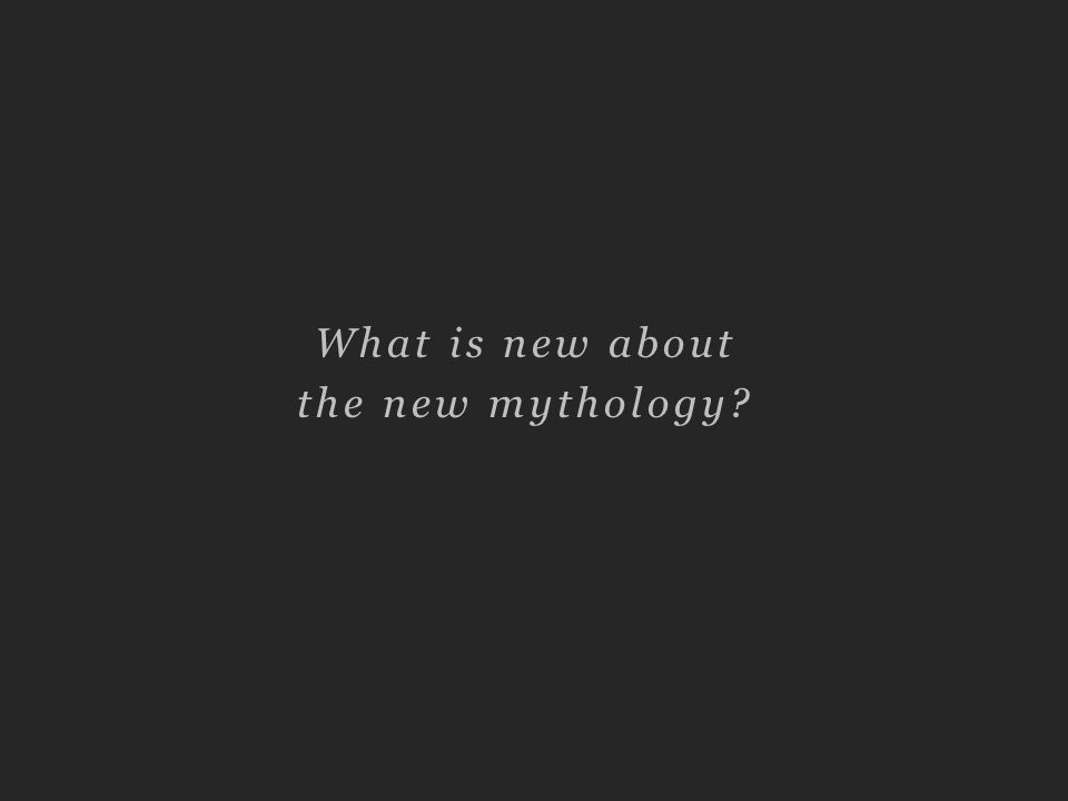 What is new about the new mythology?