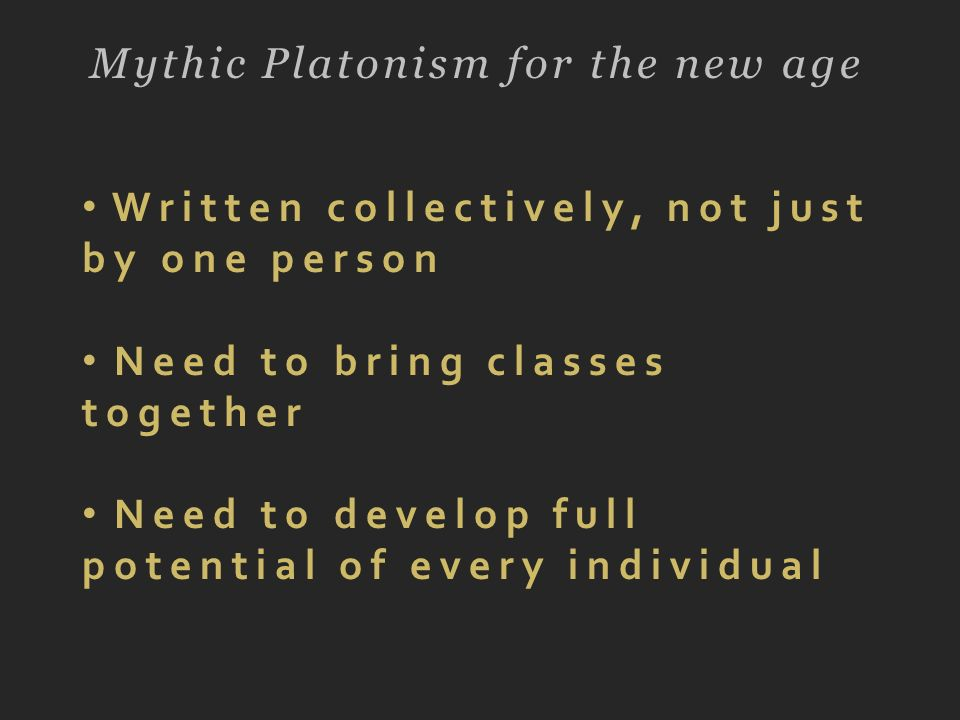 Mythic Platonism for the new age Written collectively, not just by one person Need to bring classes together Need to develop full potential of every i