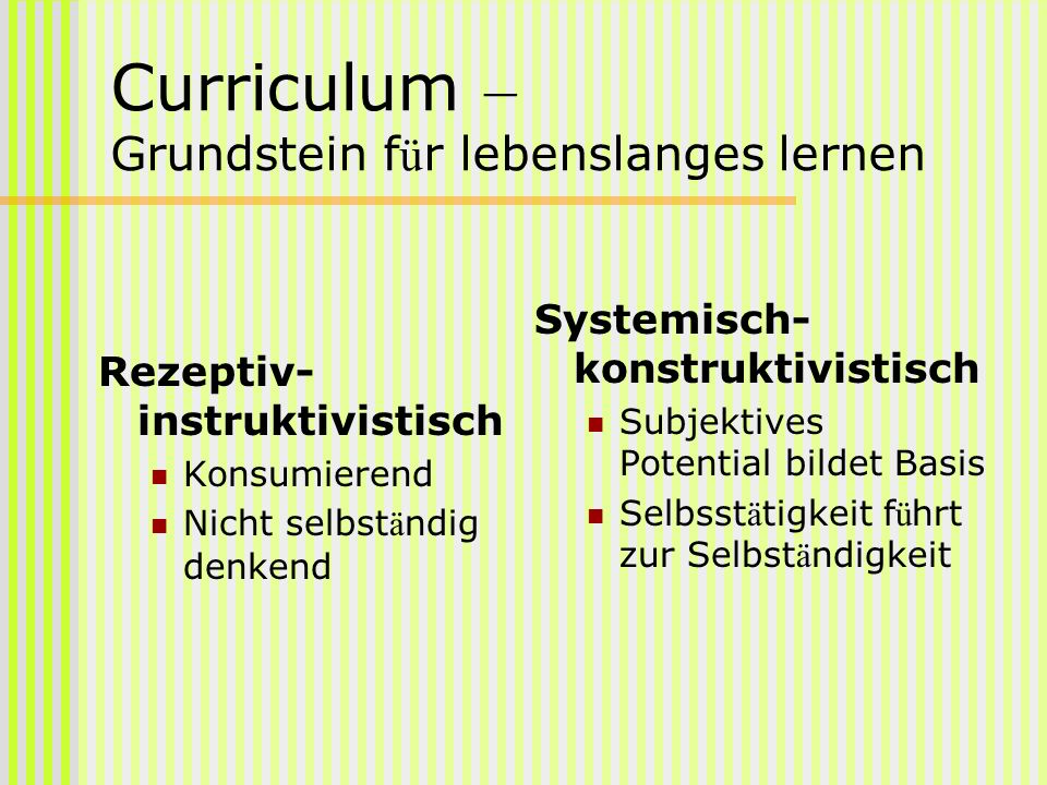 Curriculum – Grundstein f ü r lebenslanges lernen Rezeptiv- instruktivistisch Konsumierend Nicht selbst ä ndig denkend Systemisch- konstruktivistisch