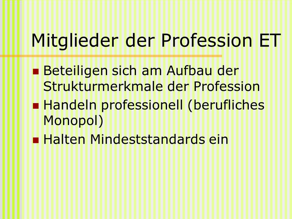 Mitglieder der Profession ET Beteiligen sich am Aufbau der Strukturmerkmale der Profession Handeln professionell (berufliches Monopol) Halten Mindests