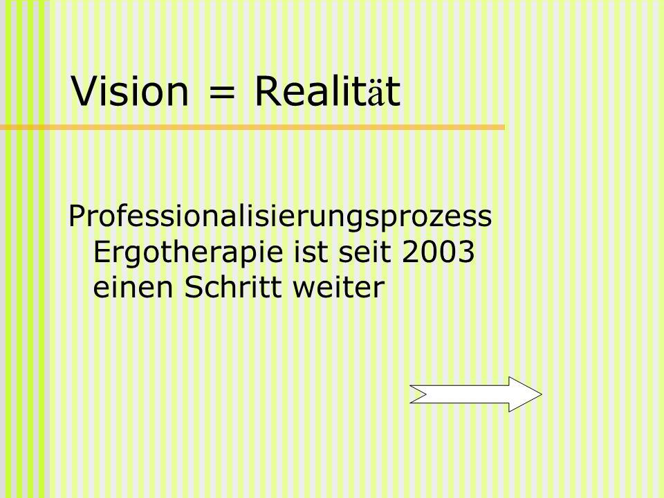Vision = Realit ä t Professionalisierungsprozess Ergotherapie ist seit 2003 einen Schritt weiter