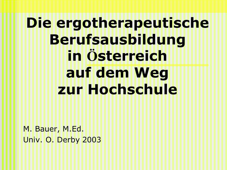 Die ergotherapeutische Berufsausbildung in Ö sterreich auf dem Weg zur Hochschule M. Bauer, M.Ed. Univ. O. Derby 2003